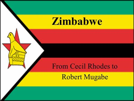 Zimbabwe From Cecil Rhodes to Robert Mugabe. Certain materials are included under the fair use exemption of the U.S. Copyright Law and have been prepared.