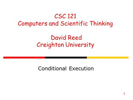 1 CSC 121 Computers and Scientific Thinking David Reed Creighton University Conditional Execution.