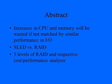 Abstract Increases in CPU and memory will be wasted if not matched by similar performance in I/O SLED vs. RAID 5 levels of RAID and respective cost/performance.