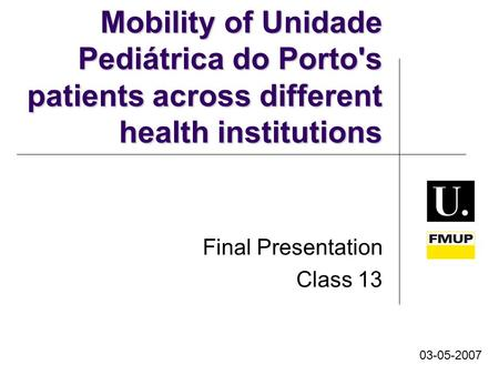 Mobility of Unidade Pediátrica do Porto's patients across different health institutions Final Presentation Class 13 03-05-2007.
