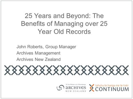 25 Years and Beyond: The Benefits of Managing over 25 Year Old Records John Roberts, Group Manager Archives Management Archives New Zealand.
