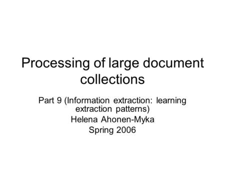 Processing of large document collections Part 9 (Information extraction: learning extraction patterns) Helena Ahonen-Myka Spring 2006.