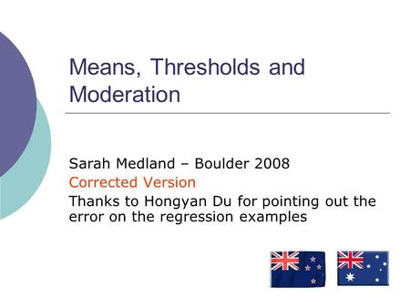 Means, Thresholds and Moderation Sarah Medland – Boulder 2008 Corrected Version Thanks to Hongyan Du for pointing out the error on the regression examples.
