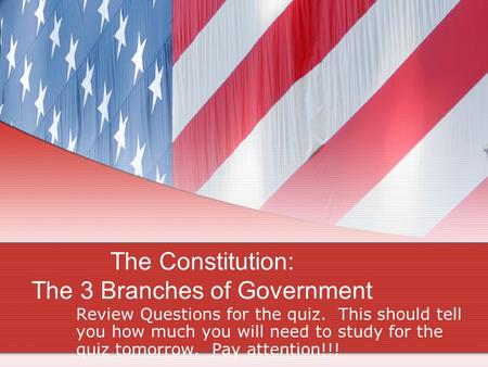 The Constitution: The 3 Branches of Government Review Questions for the quiz. This should tell you how much you will need to study for the quiz tomorrow.