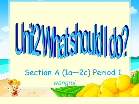 Section A (1a—2c) Period 1 wangrui. What should I do? I have a bad cold. You should see a doctor.