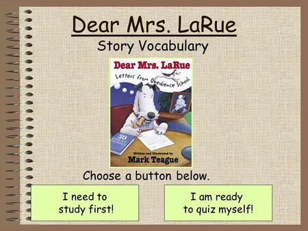 Dear Mrs. LaRue Story Vocabulary I need to study first! I am ready to quiz myself! Choose a button below.