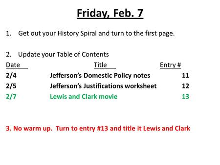 Friday, Feb. 7 1.Get out your History Spiral and turn to the first page. 2. Update your Table of Contents DateTitleEntry # 2/4Jefferson's Domestic Policy.