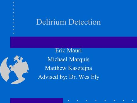 Delirium Detection Eric Mauri Michael Marquis Matthew Kasztejna Advised by: Dr. Wes Ely.