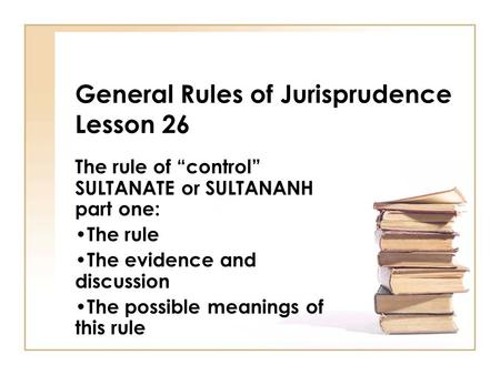 "General Rules of Jurisprudence Lesson 26 The rule of ""control"" SULTANATE or SULTANANH part one: The rule The evidence and discussion The possible meanings."