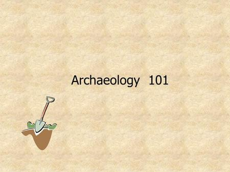 Archaeology 101. What is archaeology? The scientific study of the physical evidence of past human societies recovered through the excavation. Archaeologists.
