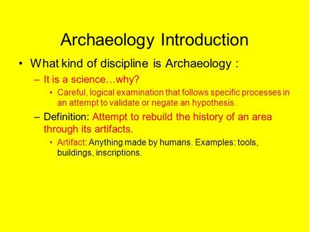 ARCHAEOLOGY Archaeology Introduction What kind of discipline is Archaeology : –It is a science…why? Careful, logical examination that follows specific.