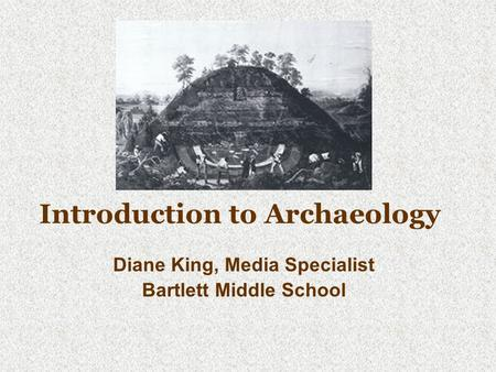 Introduction to Archaeology Diane King, Media Specialist Bartlett Middle School.