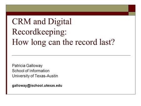 CRM and Digital Recordkeeping: How long can the record last? Patricia Galloway School of Information University of Texas-Austin