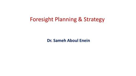 Foresight Planning & Strategy Dr. Sameh Aboul Enein.
