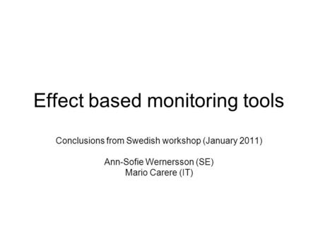 Effect based monitoring tools Conclusions from Swedish workshop (January 2011) Ann-Sofie Wernersson (SE) Mario Carere (IT)