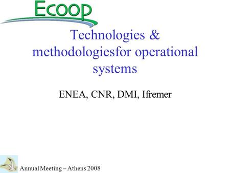 Technologies & methodologiesfor operational systems ENEA, CNR, DMI, Ifremer Annual Meeting – Athens 2008.