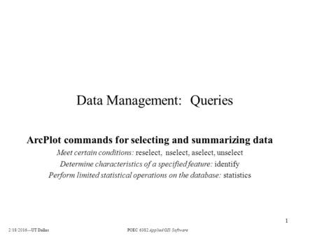 2/18/2016---UT DallasPOEC 6382 Applied GIS Software 1 Data Management: Queries ArcPlot commands for selecting and summarizing data Meet certain conditions: