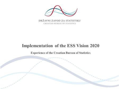 Implementation of the ESS Vision 2020 Experience of the Croatian Bureau of Statistics.
