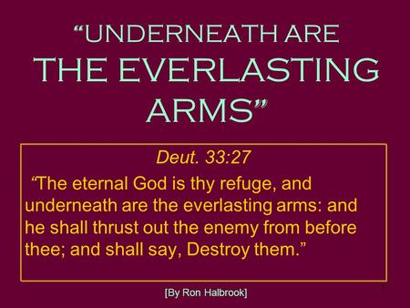 "1 "" UNDERNEATH ARE THE EVERLASTING ARMS "" Deut. 33:27 "" The eternal God is thy refuge, and underneath are the everlasting arms: and he shall thrust out."