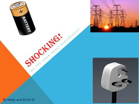 SHOCKING! DO YOU KNOW ABOUT ELECTRICITY? By Matty and Emily W.