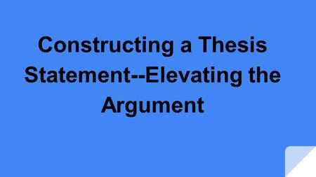 Constructing a Thesis Statement--Elevating the Argument.