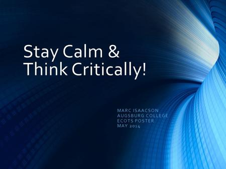 Stay Calm & Think Critically! MARC ISAACSON AUGSBURG COLLEGE ECOTS POSTER MAY 2014.