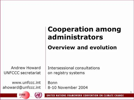 1 Andrew Howard UNFCCC secretariat  Cooperation among administrators Overview and evolution Intersessional consultations.