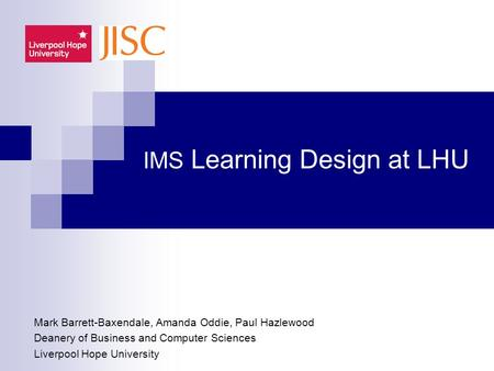 IMS Learning Design at LHU Mark Barrett-Baxendale, Amanda Oddie, Paul Hazlewood Deanery of Business and Computer Sciences Liverpool Hope University.