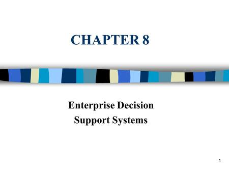1 CHAPTER 8 Enterprise Decision Support Systems. Decision Support Systems and Intelligent Systems, Efraim Turban and Jay E. Aronson, 6th edition, Copyright.