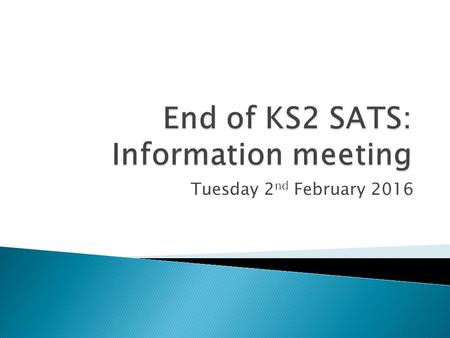 Tuesday 2 nd February 2016.  To share information about the Year 6 SATs  To explain how the SATs will run in school  To give you information about.