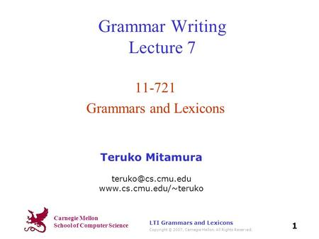Carnegie Mellon School of Computer Science Copyright © 2007, Carnegie Mellon. All Rights Reserved. 1 LTI Grammars and Lexicons Grammar Writing Lecture.