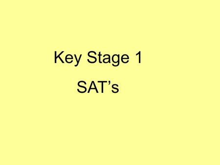 Key Stage 1 SAT's. Why? What? When? What do they mean? What am I told? How can I help?