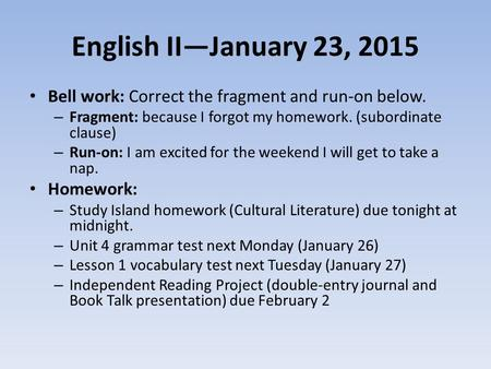 English II—January 23, 2015 Bell work: Correct the fragment and run-on below. – Fragment: because I forgot my homework. (subordinate clause) – Run-on:
