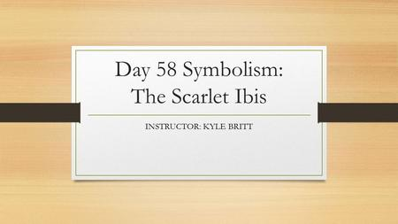 Day 58 Symbolism: The Scarlet Ibis INSTRUCTOR: KYLE BRITT.