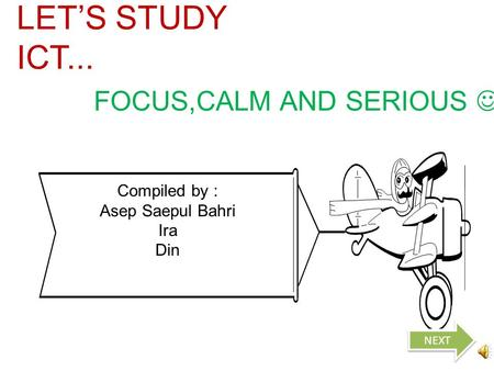 Compiled by : Asep Saepul Bahri Ira Din LET'S STUDY ICT... FOCUS,CALM AND SERIOUS NEXT.