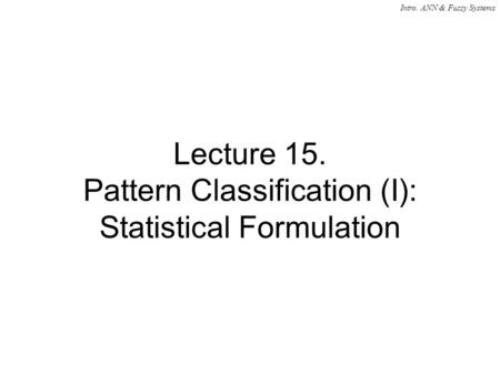Intro. ANN & Fuzzy Systems Lecture 15. Pattern Classification (I): Statistical Formulation.