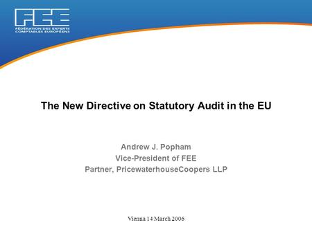 Vienna 14 March 2006 Andrew J. Popham Vice-President of FEE Partner, PricewaterhouseCoopers LLP The New Directive on Statutory Audit in the EU.