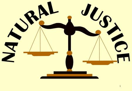 1. 2 NATURAL JUSTICE The Principles of Natural Justice means the principles relating to the procedure required to be followed by authorities entrusted.