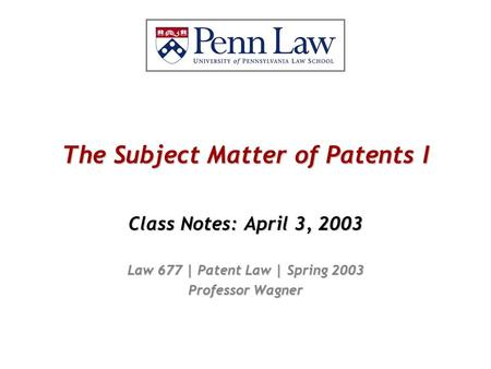The Subject Matter of Patents I Class Notes: April 3, 2003 Law 677 | Patent Law | Spring 2003 Professor Wagner.