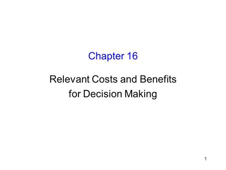 1 Chapter 16 Relevant Costs and Benefits for Decision Making.