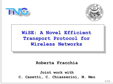 1/12 WiSE: A Novel Efficient Transport Protocol for Wireless Networks Roberta Fracchia Joint work with C. Casetti, C. Chiasserini, M. Meo.