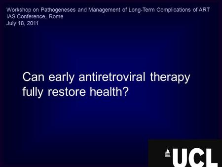 Can early antiretroviral therapy fully restore health? Workshop on Pathogeneses and Management of Long-Term Complications of ART IAS Conference, Rome July.