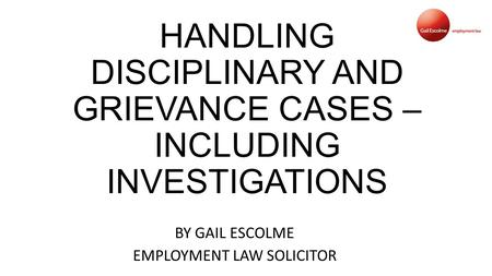 HANDLING DISCIPLINARY AND GRIEVANCE CASES – INCLUDING INVESTIGATIONS BY GAIL ESCOLME EMPLOYMENT LAW SOLICITOR.