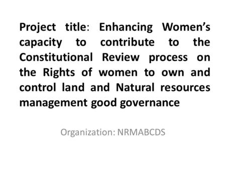 Project title: Enhancing Women's capacity to contribute to the Constitutional Review process on the Rights of women to own and control land and Natural.