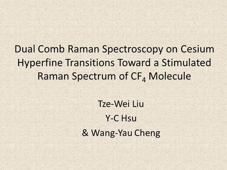 Dual Comb Raman Spectroscopy on Cesium Hyperfine Transitions Toward a Stimulated Raman Spectrum of CF 4 Molecule Tze-Wei Liu Y-C Hsu & Wang-Yau Cheng.