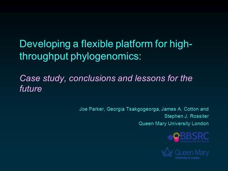 Developing a flexible platform for high- throughput phylogenomics: Case study, conclusions and lessons for the future Joe Parker, Georgia Tsakgogeorga,