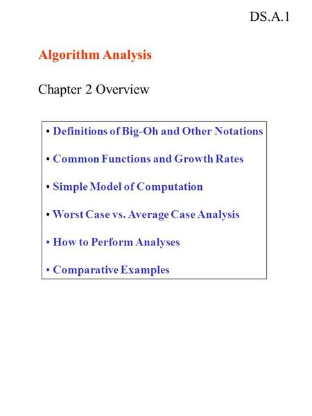 DS.A.1 Algorithm Analysis Chapter 2 Overview Definitions of Big-Oh and Other Notations Common Functions and Growth Rates Simple Model of Computation Worst.
