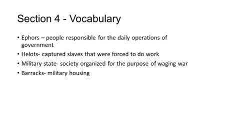 Section 4 - Vocabulary Ephors – people responsible for the daily operations of government Helots- captured slaves that were forced to do work Military.
