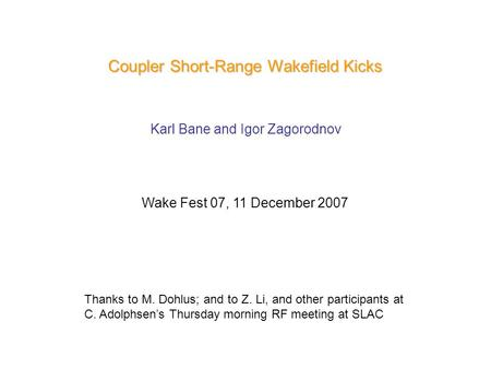 Coupler Short-Range Wakefield Kicks Karl Bane and Igor Zagorodnov Wake Fest 07, 11 December 2007 Thanks to M. Dohlus; and to Z. Li, and other participants.