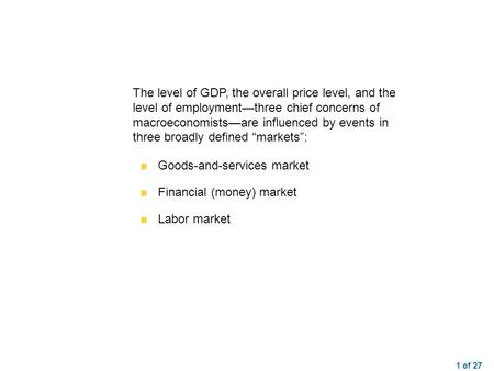 1 of 27 The level of GDP, the overall price level, and the level of employment—three chief concerns of macroeconomists—are influenced by events in three.